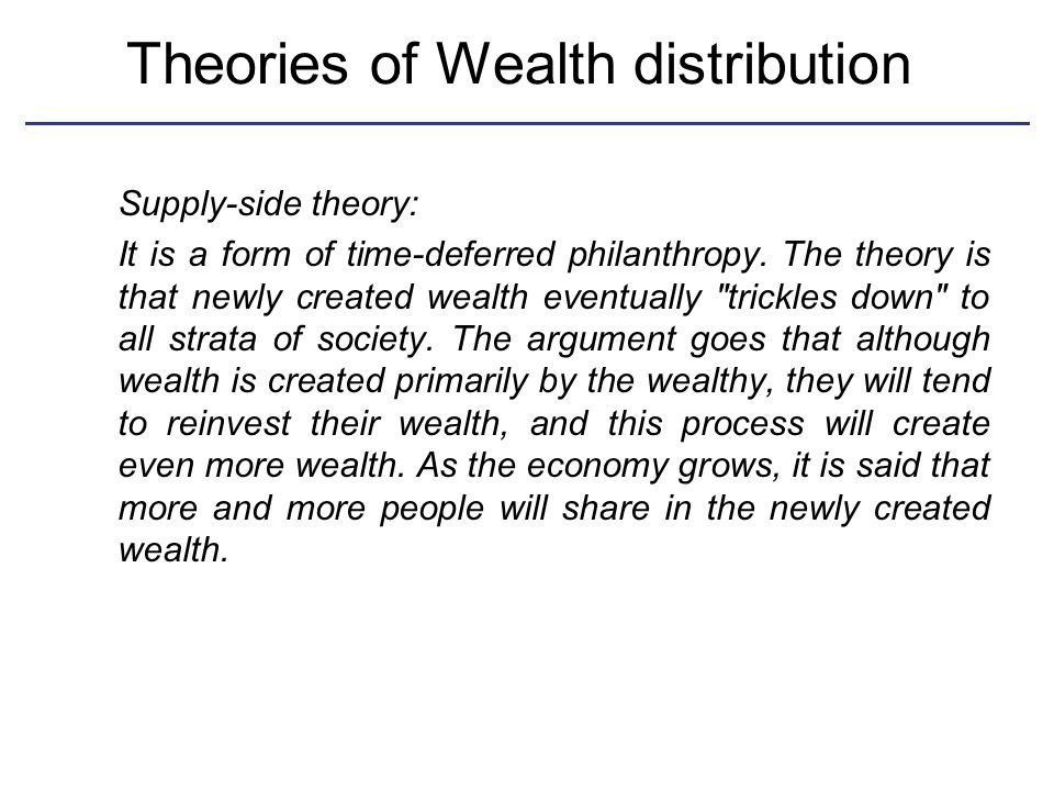 Theories of Wealth distribution Supply-side theory: It is a form of time-deferred philanthropy. The theory is that newly created wealth eventually