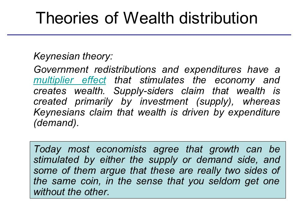 Theories of Wealth distribution Keynesian theory: Government redistributions and expenditures have a multiplier effect that stimulates the economy and creates wealth.