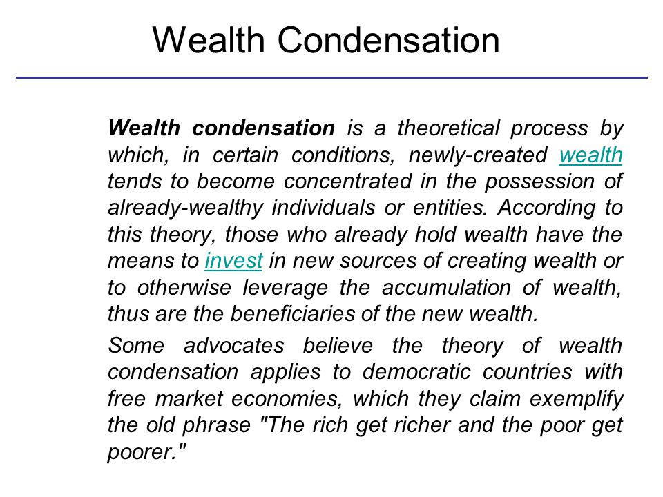 Wealth Condensation Wealth condensation is a theoretical process by which, in certain conditions, newly-created wealth tends to become concentrated in the possession of already-wealthy individuals or entities.