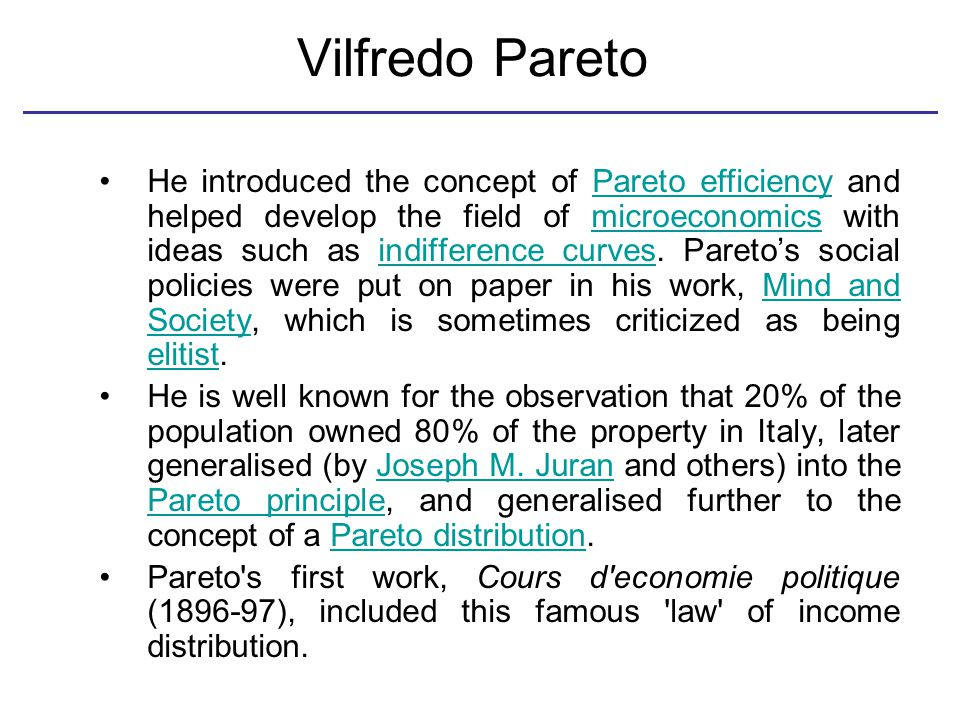 Vilfredo Pareto He introduced the concept of Pareto efficiency and helped develop the field of microeconomics with ideas such as indifference curves.