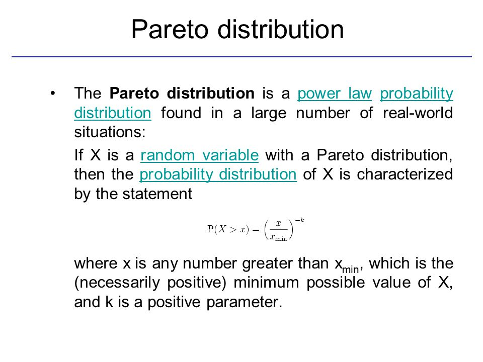 Pareto distribution The Pareto distribution is a power law probability distribution found in a large number of real-world situations:power lawprobability distribution If X is a random variable with a Pareto distribution, then the probability distribution of X is characterized by the statementrandom variableprobability distribution where x is any number greater than x min, which is the (necessarily positive) minimum possible value of X, and k is a positive parameter.