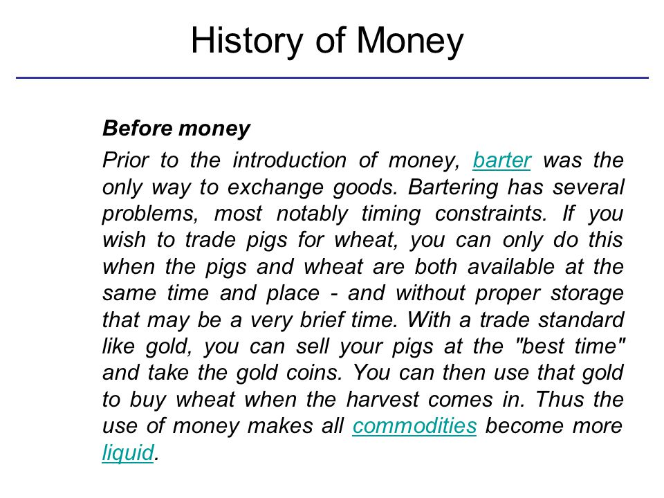 History of Money Before money Prior to the introduction of money, barter was the only way to exchange goods.