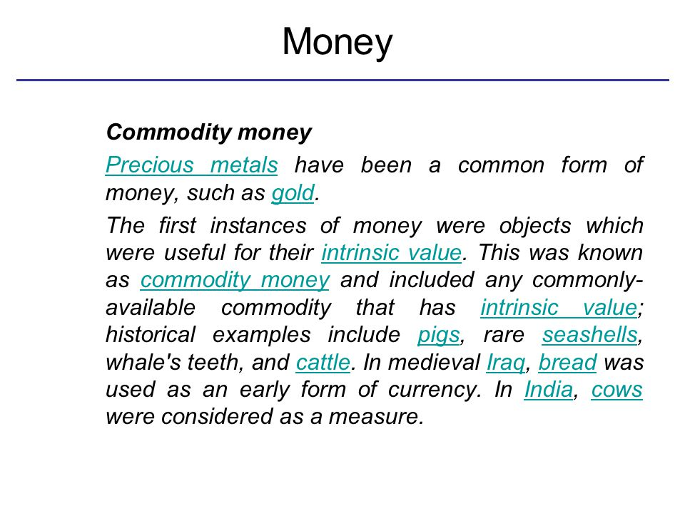 Money Commodity money Precious metalsPrecious metals have been a common form of money, such as gold.gold The first instances of money were objects which were useful for their intrinsic value.