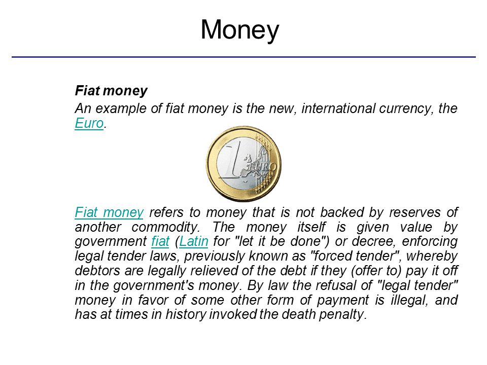 Money Fiat money An example of fiat money is the new, international currency, the Euro. Euro Fiat moneyFiat money refers to money that is not backed b