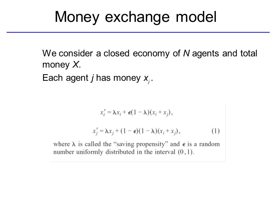 Money exchange model We consider a closed economy of N agents and total money X. Each agent j has money x. j