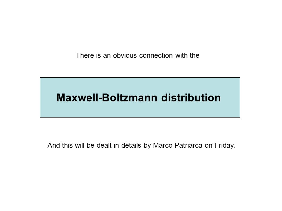 Maxwell-Boltzmann distribution There is an obvious connection with the And this will be dealt in details by Marco Patriarca on Friday.