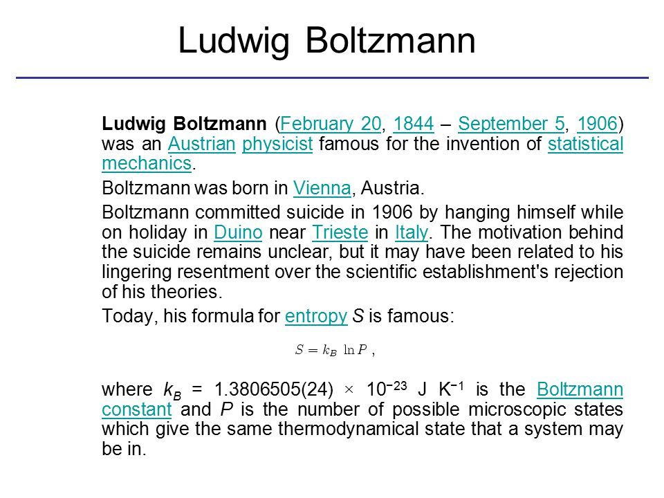 Ludwig Boltzmann Ludwig Boltzmann (February 20, 1844 – September 5, 1906) was an Austrian physicist famous for the invention of statistical mechanics.February 201844September 51906Austrianphysiciststatistical mechanics Boltzmann was born in Vienna, Austria.Vienna Boltzmann committed suicide in 1906 by hanging himself while on holiday in Duino near Trieste in Italy.