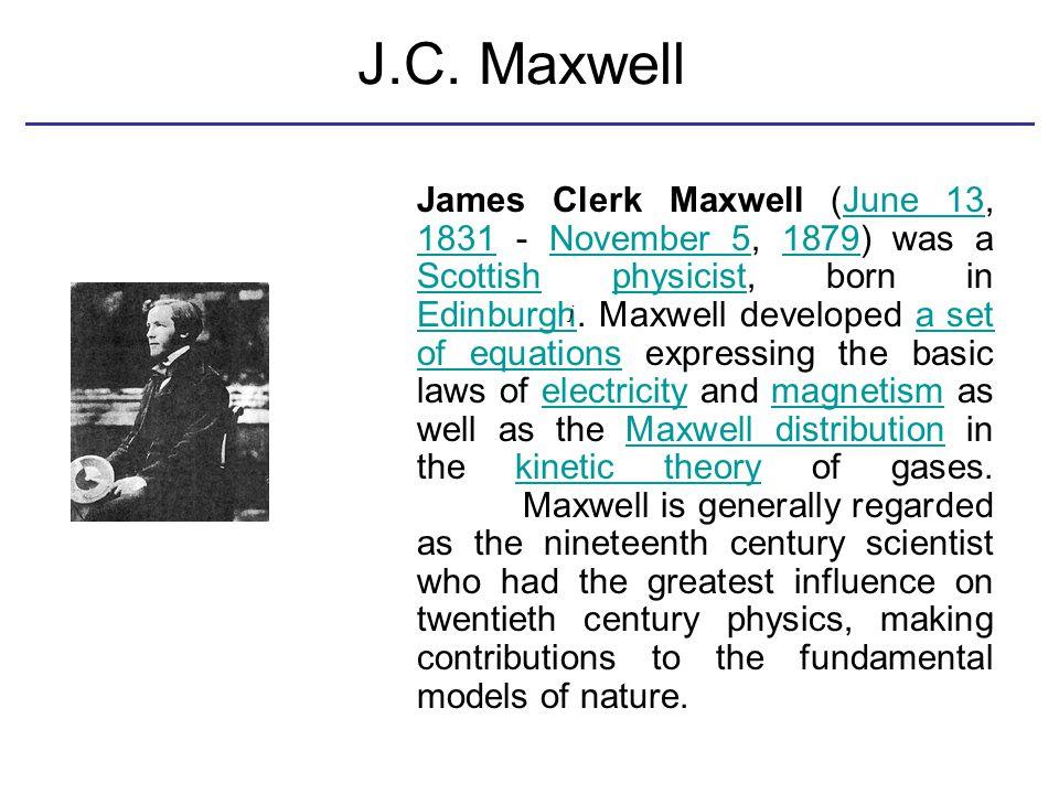 J.C. Maxwell James Clerk Maxwell (June 13, 1831 - November 5, 1879) was a Scottish physicist, born in Edinburgh. Maxwell developed a set of equations