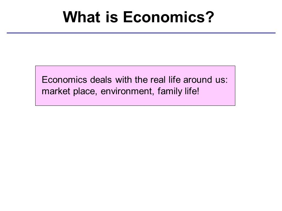 What is Economics? Economics deals with the real life around us: market place, environment, family life!