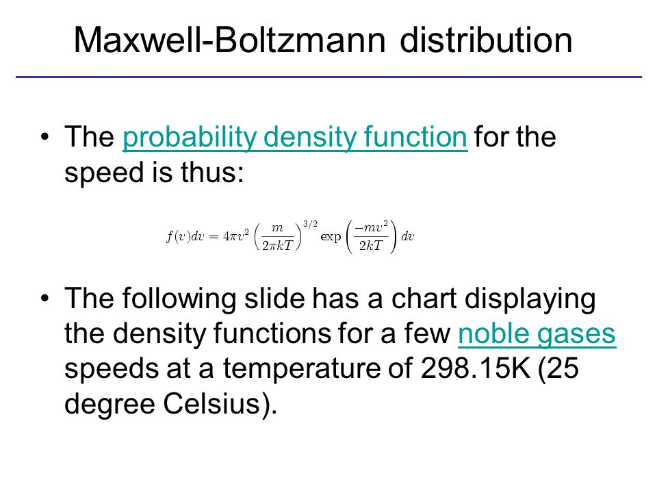 Maxwell-Boltzmann distribution The probability density function for the speed is thus:probability density function The following slide has a chart displaying the density functions for a few noble gases speeds at a temperature of 298.15K (25 degree Celsius).noble gases