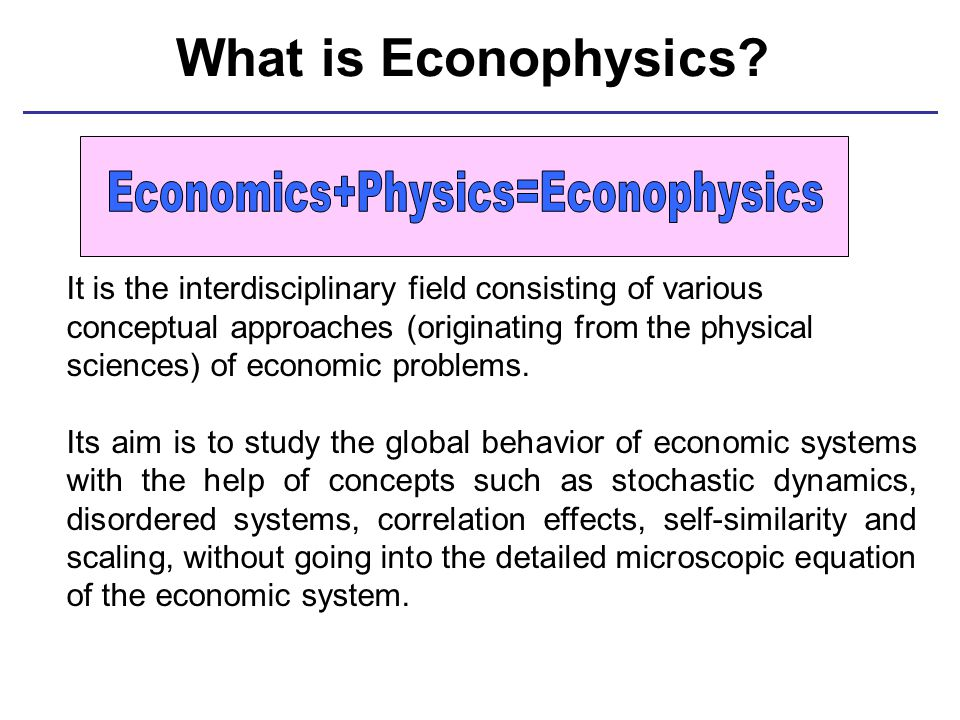 What is Econophysics? It is the interdisciplinary field consisting of various conceptual approaches (originating from the physical sciences) of econom