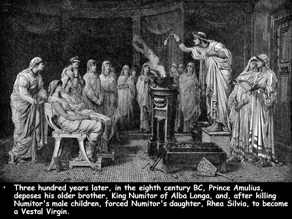 Three hundred years later, in the eighth century BC, Prince Amulius, deposes his older brother, King Numitor of Alba Longa, and, after killing Numitor s male children, forced Numitor s daughter, Rhea Silvia, to become a Vestal Virgin.