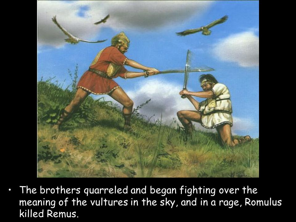 The brothers quarreled and began fighting over the meaning of the vultures in the sky, and in a rage, Romulus killed Remus.