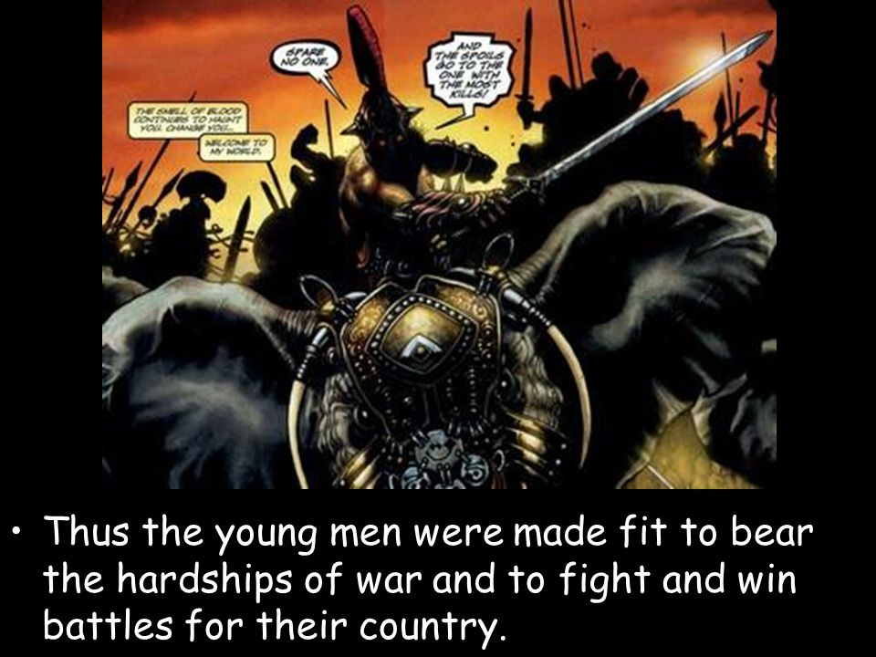 Thus the young men were made fit to bear the hardships of war and to fight and win battles for their country.
