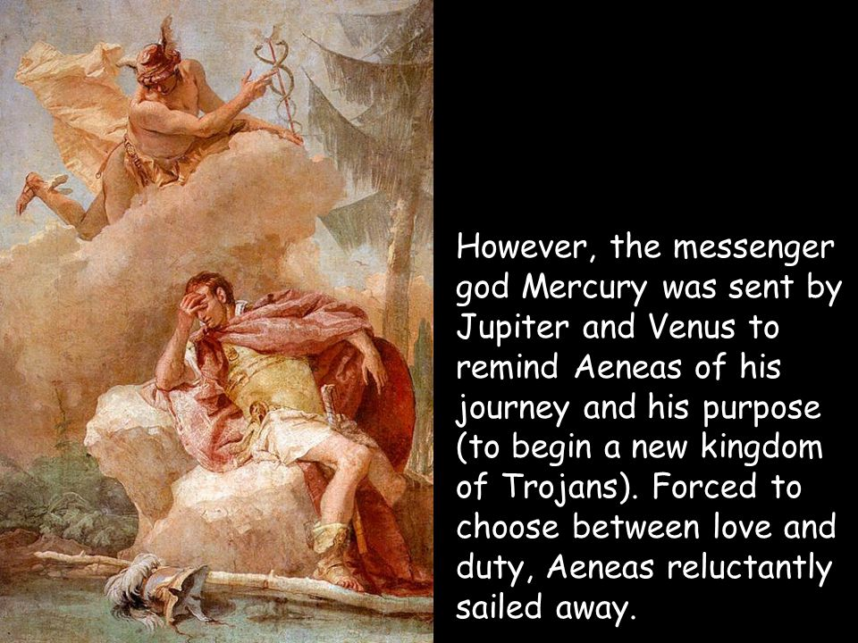 However, the messenger god Mercury was sent by Jupiter and Venus to remind Aeneas of his journey and his purpose (to begin a new kingdom of Trojans).