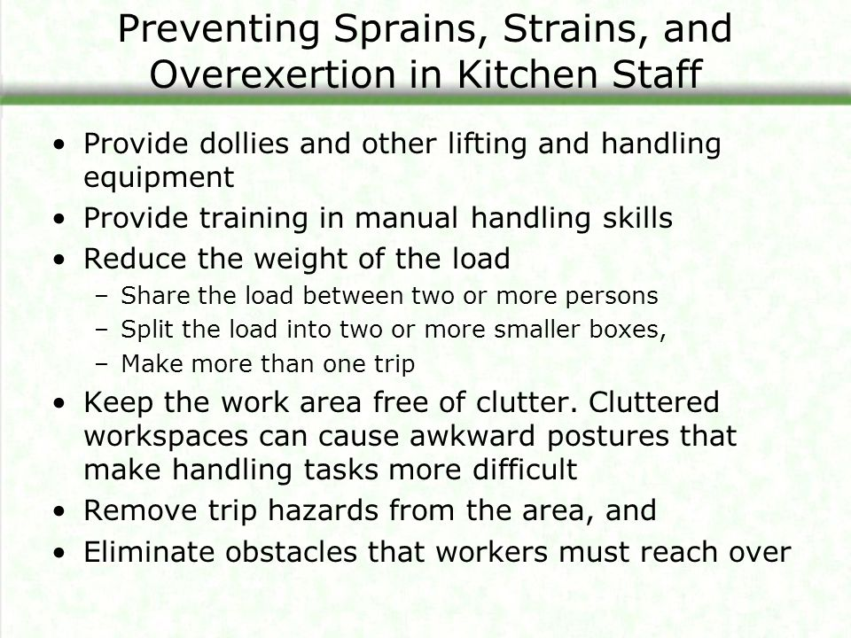 Preventing Sprains, Strains, and Overexertion in Kitchen Staff Provide dollies and other lifting and handling equipment Provide training in manual handling skills Reduce the weight of the load –Share the load between two or more persons –Split the load into two or more smaller boxes, –Make more than one trip Keep the work area free of clutter.