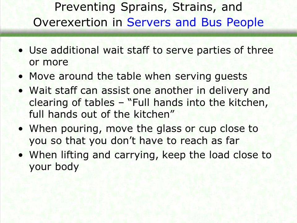 Use additional wait staff to serve parties of three or more Move around the table when serving guests Wait staff can assist one another in delivery and clearing of tables – Full hands into the kitchen, full hands out of the kitchen When pouring, move the glass or cup close to you so that you don't have to reach as far When lifting and carrying, keep the load close to your body