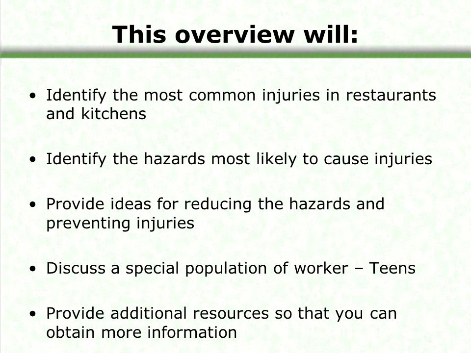 This overview will: Identify the most common injuries in restaurants and kitchens Identify the hazards most likely to cause injuries Provide ideas for reducing the hazards and preventing injuries Discuss a special population of worker – Teens Provide additional resources so that you can obtain more information