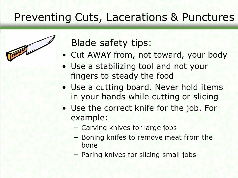 Preventing Cuts, Lacerations & Punctures Blade safety tips: Cut AWAY from, not toward, your body Use a stabilizing tool and not your fingers to steady the food Use a cutting board.