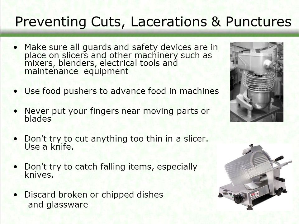 Preventing Cuts, Lacerations & Punctures Make sure all guards and safety devices are in place on slicers and other machinery such as mixers, blenders, electrical tools and maintenance equipment Use food pushers to advance food in machines Never put your fingers near moving parts or blades Don't try to cut anything too thin in a slicer.