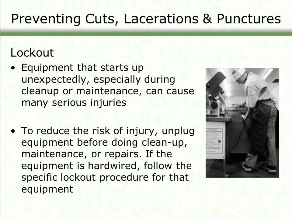 Preventing Cuts, Lacerations & Punctures Lockout Equipment that starts up unexpectedly, especially during cleanup or maintenance, can cause many serious injuries To reduce the risk of injury, unplug equipment before doing clean-up, maintenance, or repairs.