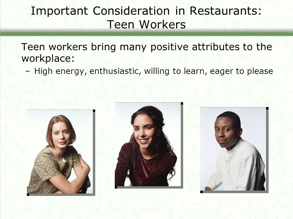 Important Consideration in Restaurants: Teen Workers Teen workers bring many positive attributes to the workplace: –High energy, enthusiastic, willing to learn, eager to please