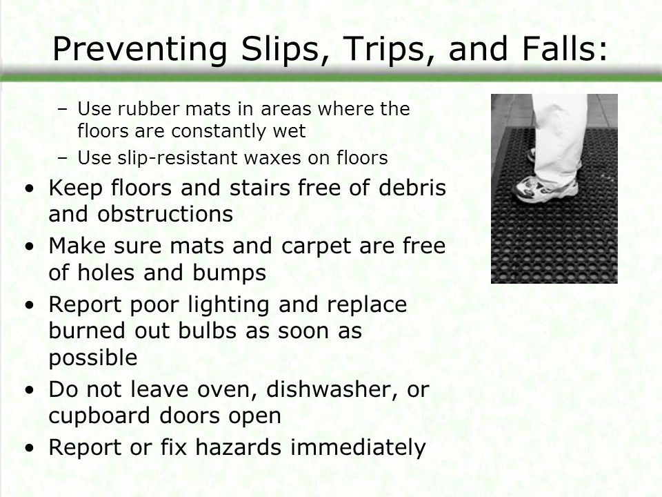 Preventing Slips, Trips, and Falls: –Use rubber mats in areas where the floors are constantly wet –Use slip-resistant waxes on floors Keep floors and stairs free of debris and obstructions Make sure mats and carpet are free of holes and bumps Report poor lighting and replace burned out bulbs as soon as possible Do not leave oven, dishwasher, or cupboard doors open Report or fix hazards immediately