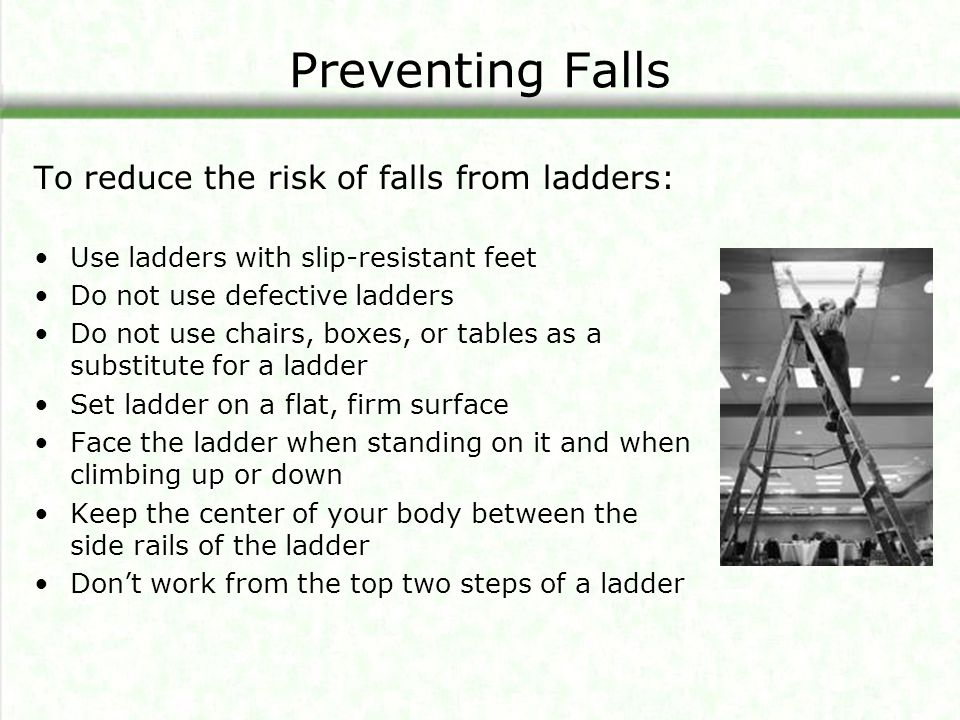 Preventing Falls To reduce the risk of falls from ladders: Use ladders with slip-resistant feet Do not use defective ladders Do not use chairs, boxes, or tables as a substitute for a ladder Set ladder on a flat, firm surface Face the ladder when standing on it and when climbing up or down Keep the center of your body between the side rails of the ladder Don't work from the top two steps of a ladder