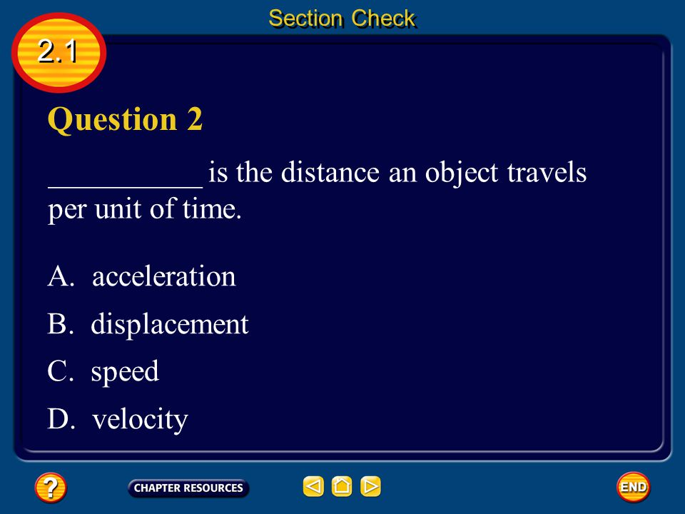 2.1 Answer Distance describes how far an object moves; displacement is the distance and the direction of an object's change in position. Section Check