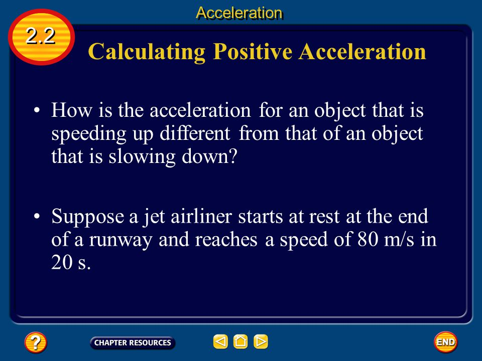 Calculating Acceleration If the direction of motion doesn't change and the object moves in a straight line, the change in velocity is the same as the