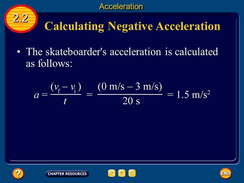 Calculating Negative Acceleration 2.2 Acceleration The final speed is zero and the initial speed was 3 m/s. Now imagine that a skateboarder is moving