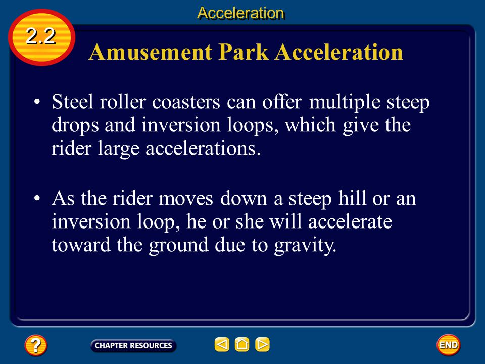 Amusement Park Acceleration Engineers use the laws of physics to design amusement park rides that are thrilling, but harmless. 2.2 Acceleration The hi