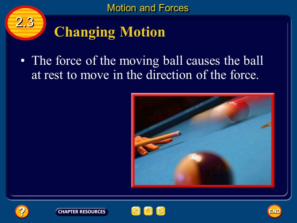 Changing Motion A force can cause the motion of an object to change. 2.3 Motion and Forces If you have played billiards, you know that you can force a