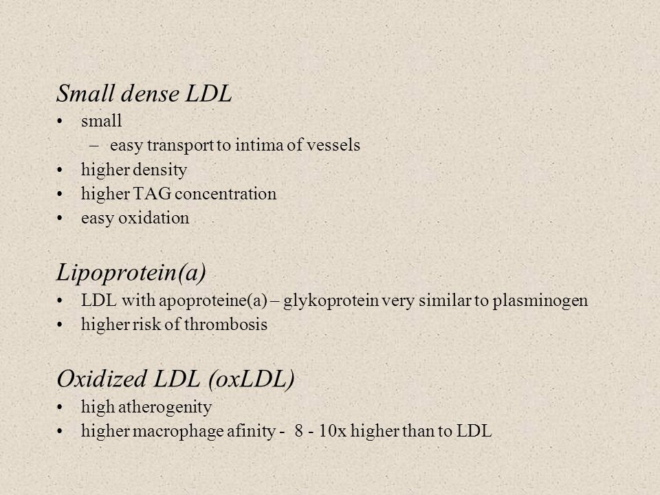 Small dense LDL small –easy transport to intima of vessels higher density higher TAG concentration easy oxidation Lipoprotein(a) LDL with apoproteine(