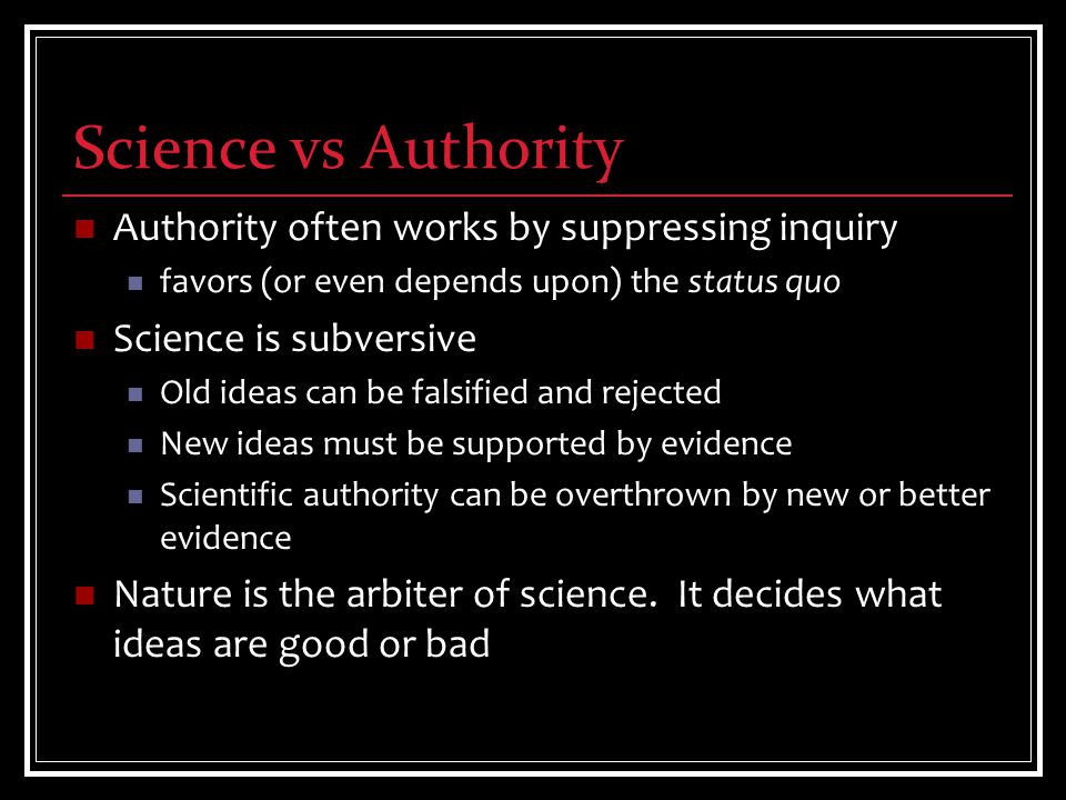 Science vs Authority Authority often works by suppressing inquiry favors (or even depends upon) the status quo Science is subversive Old ideas can be falsified and rejected New ideas must be supported by evidence Scientific authority can be overthrown by new or better evidence Nature is the arbiter of science.