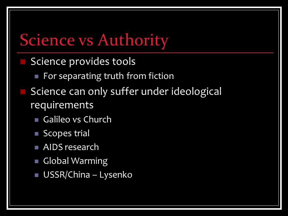 Science vs Authority Science provides tools For separating truth from fiction Science can only suffer under ideological requirements Galileo vs Church Scopes trial AIDS research Global Warming USSR/China – Lysenko