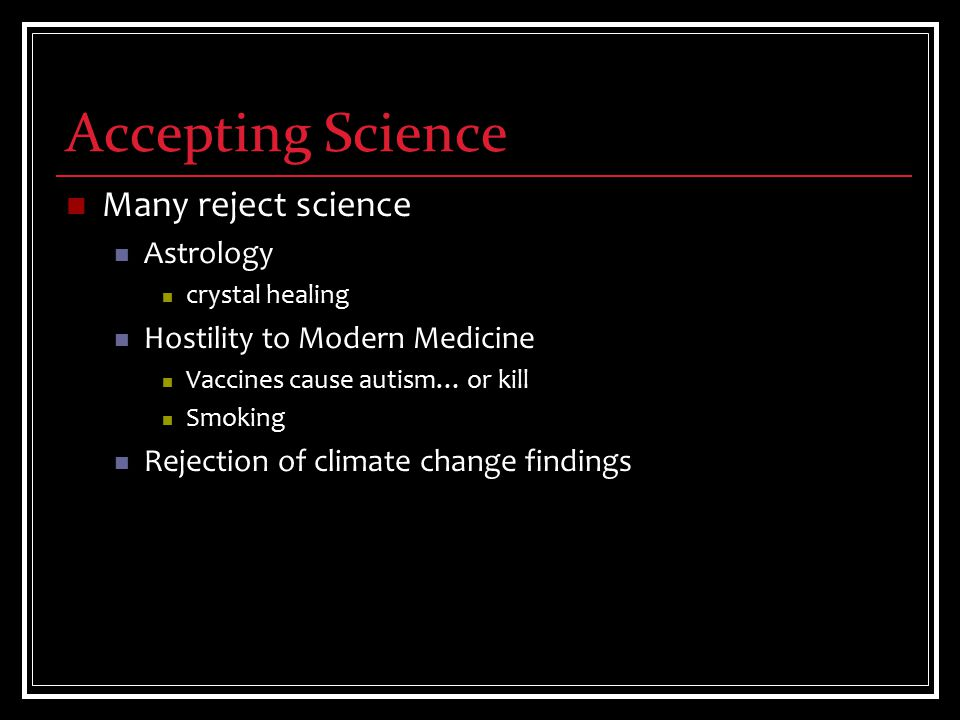 Accepting Science Many reject science Astrology crystal healing Hostility to Modern Medicine Vaccines cause autism… or kill Smoking Rejection of climate change findings