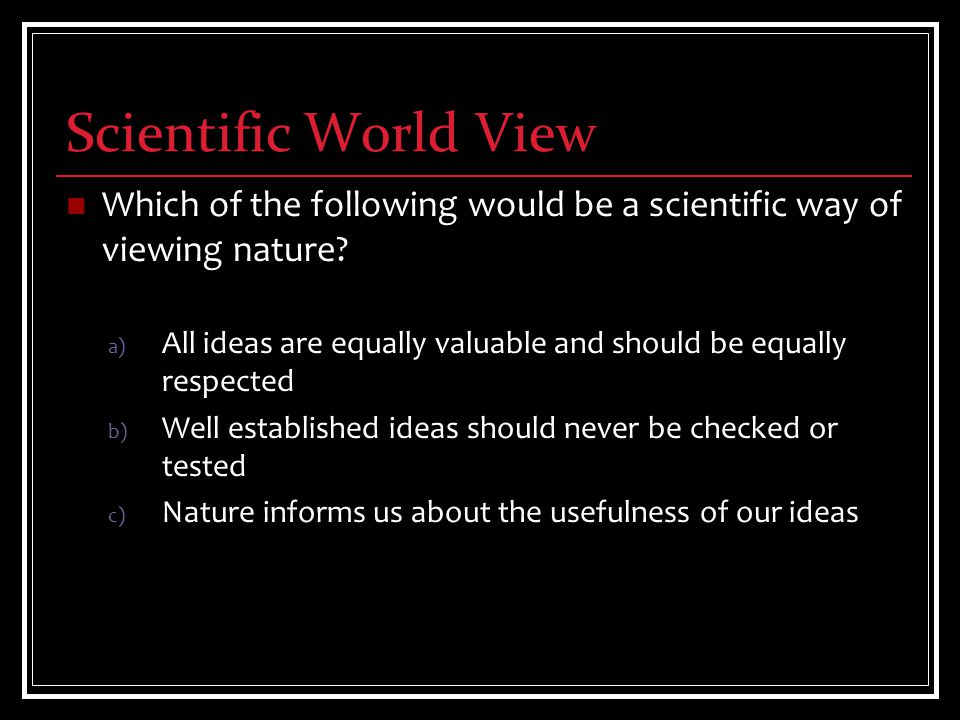 Scientific World View Which of the following would be a scientific way of viewing nature.