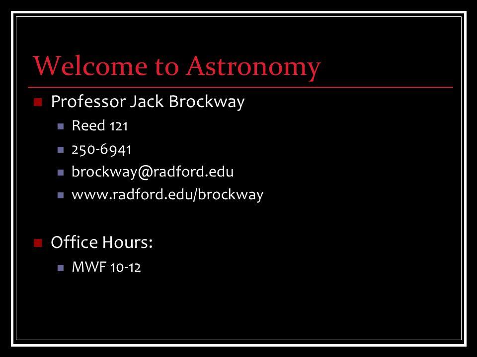 Welcome to Astronomy Professor Jack Brockway Reed 121 250-6941 brockway@radford.edu www.radford.edu/brockway Office Hours: MWF 10-12