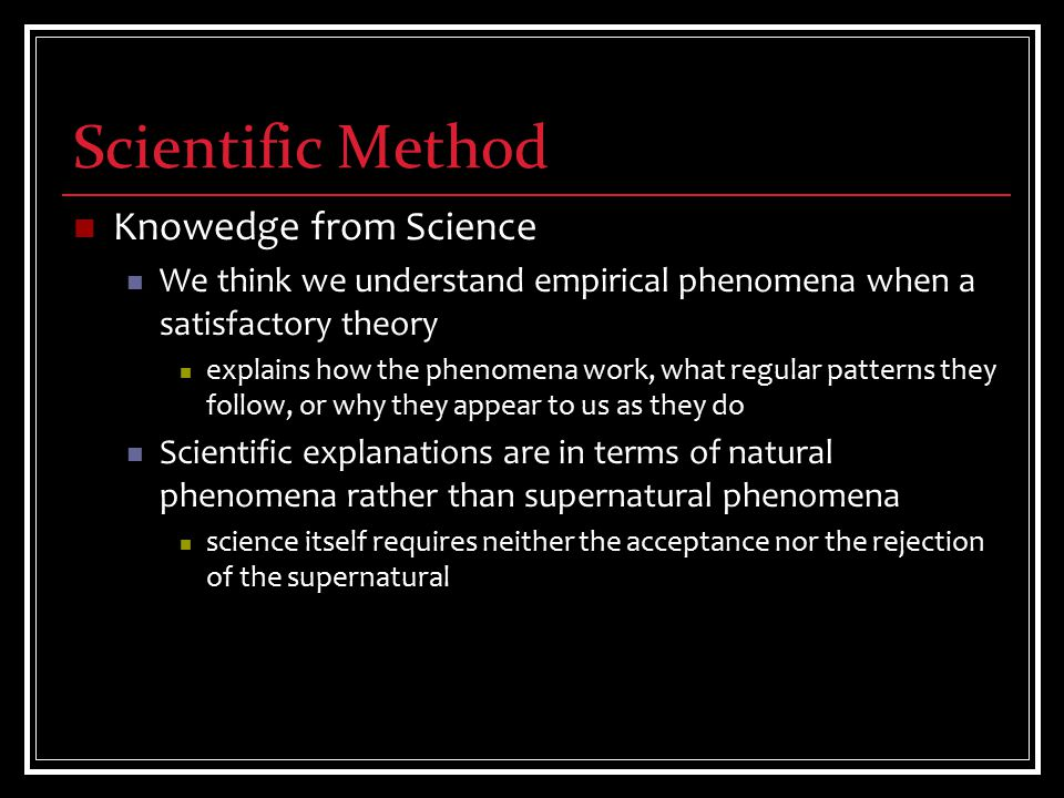 Scientific Method Knowedge from Science We think we understand empirical phenomena when a satisfactory theory explains how the phenomena work, what regular patterns they follow, or why they appear to us as they do Scientific explanations are in terms of natural phenomena rather than supernatural phenomena science itself requires neither the acceptance nor the rejection of the supernatural