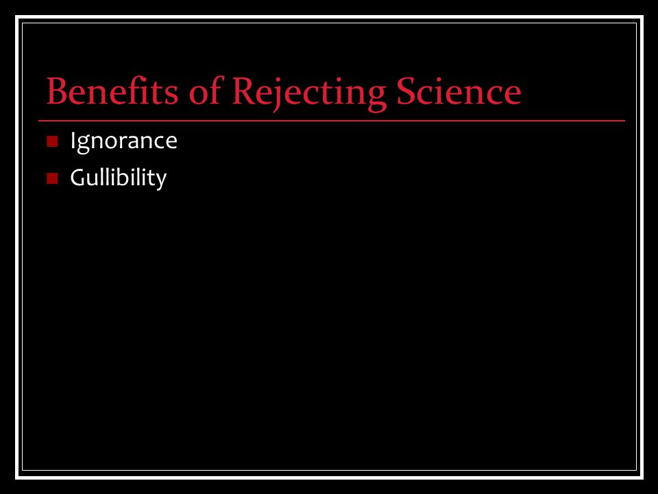 Benefits of Rejecting Science Ignorance Gullibility