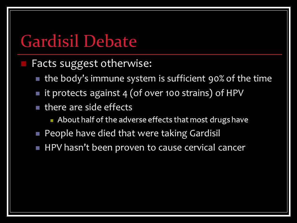 Gardisil Debate Facts suggest otherwise: the body's immune system is sufficient 90% of the time it protects against 4 (of over 100 strains) of HPV there are side effects About half of the adverse effects that most drugs have People have died that were taking Gardisil HPV hasn't been proven to cause cervical cancer