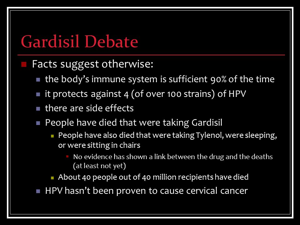 Gardisil Debate Facts suggest otherwise: the body's immune system is sufficient 90% of the time it protects against 4 (of over 100 strains) of HPV there are side effects People have died that were taking Gardisil People have also died that were taking Tylenol, were sleeping, or were sitting in chairs  No evidence has shown a link between the drug and the deaths (at least not yet) About 40 people out of 40 million recipients have died HPV hasn't been proven to cause cervical cancer