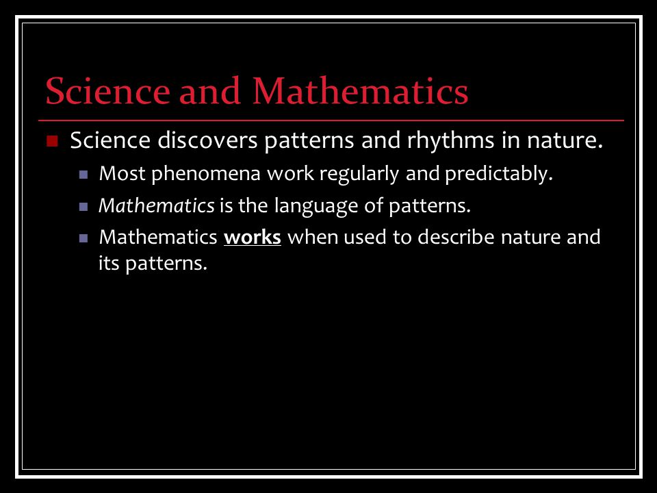Science discovers patterns and rhythms in nature. Most phenomena work regularly and predictably.