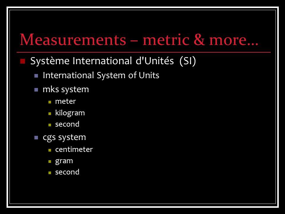 Measurements – metric & more… Système International d Unités (SI) International System of Units mks system meter kilogram second cgs system centimeter gram second