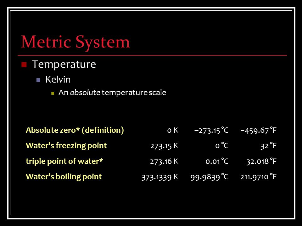 Metric System Temperature Kelvin An absolute temperature scale Absolute zero* (definition) Water s freezing point triple point of water* Water's boiling point 0 K 273.15 K 273.16 K 373.1339 K –273.15 °C 0 °C 0.01 °C 99.9839 °C −459.67 °F 32 °F 32.018 °F 211.9710 °F