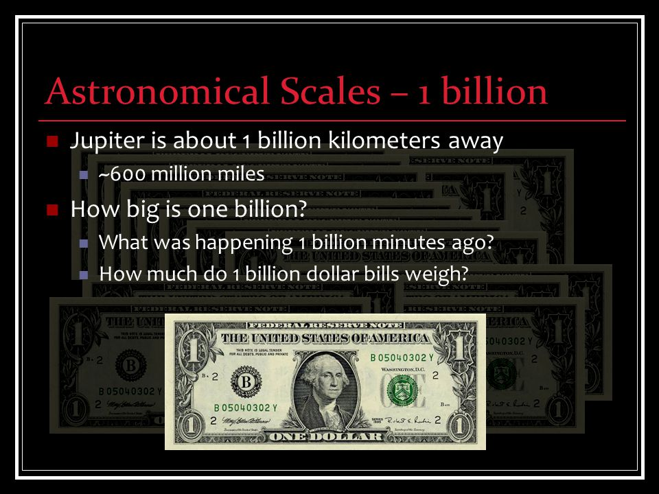 Astronomical Scales – 1 billion Jupiter is about 1 billion kilometers away ~600 million miles How big is one billion.