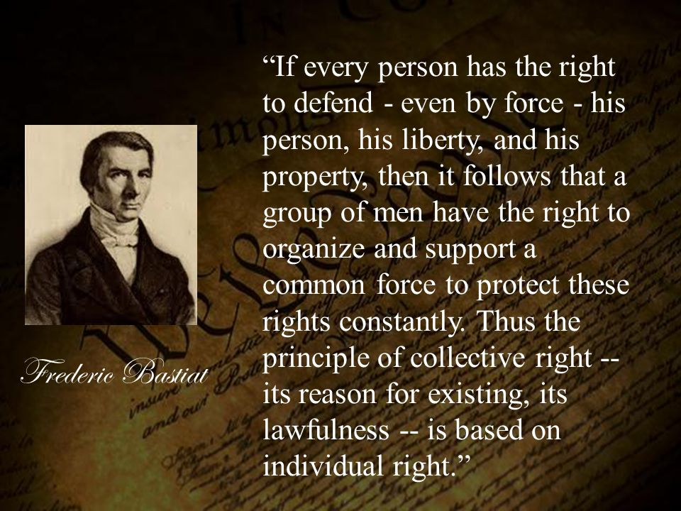 "Frederic Bastiat ""If every person has the right to defend - even by force - his person, his liberty, and his property, then it follows that a group of"