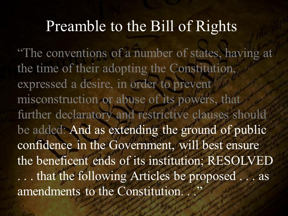 "Preamble to the Bill of Rights ""The conventions of a number of states, having at the time of their adopting the Constitution, expressed a desire, in o"