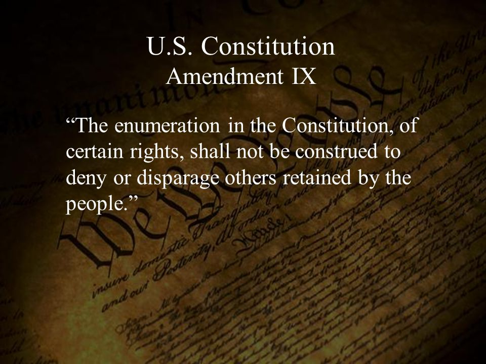 """The enumeration in the Constitution, of certain rights, shall not be construed to deny or disparage others retained by the people."" U.S. Constitution"